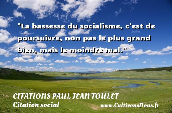 Citations Paul Jean Toulet - Citation social - La bassesse du socialisme, c est de poursuivre, non pas le plus grand bien, mais le moindre mal.  Une citation de Paul-Jean Toulet CITATIONS PAUL JEAN TOULET