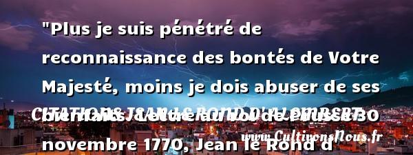 Plus je suis pénétré de reconnaissance des bontés de Votre Majesté, moins je dois abuser de ses bienfaits.  Lettre au roi de Prusse 30 novembre 1770, Jean le Rond d  Alembert   Une citation sur la bonté CITATIONS JEAN LE ROND D' ALEMBERT - citation bonté