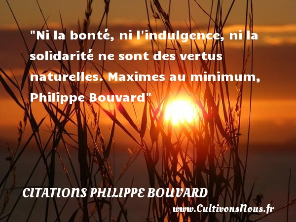 Ni la bonté, ni l indulgence, ni la solidarité ne sont des vertus naturelles.  Maximes au minimum, Philippe Bouvard   Une citation sur la bonté CITATIONS PHILIPPE BOUVARD - citation bonté