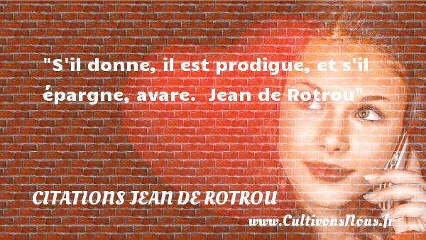 S il donne, il est prodigue, et s il épargne, avare.   Jean de Rotrou   Une citation sur la bonté CITATIONS JEAN DE ROTROU - citation bonté