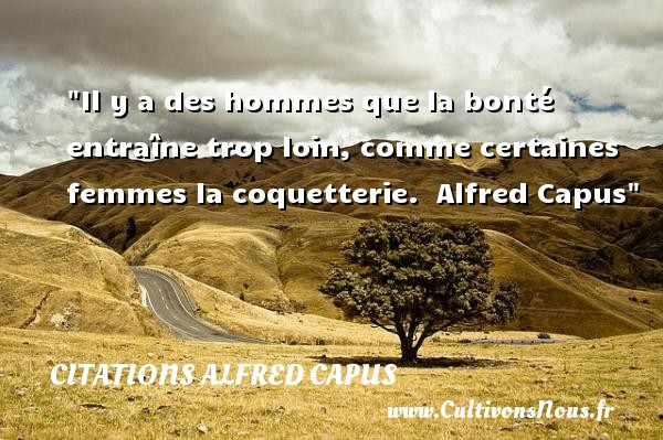 Il y a des hommes que la bonté entraîne trop loin, comme certaines femmes la coquetterie.   Alfred Capus   Une citation sur la bonté CITATIONS ALFRED CAPUS - citation bonté