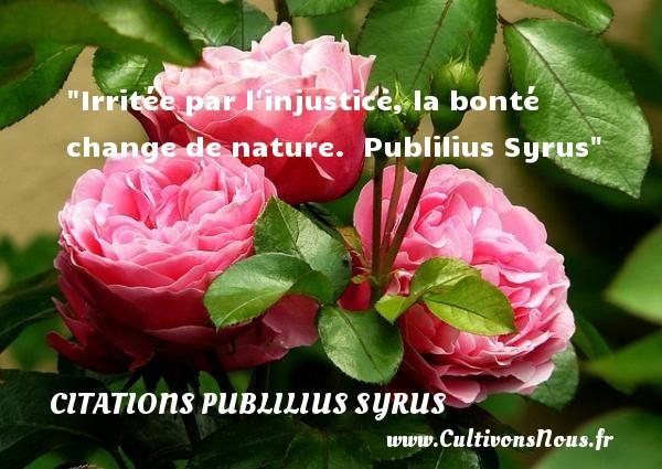 Irritée par l injustice, la bonté change de nature.   Publilius Syrus   Une citation sur la bonté CITATIONS PUBLILIUS SYRUS - citation bonté - Citation injustice