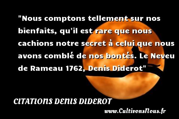Citations Denis Diderot - citation bonté - Nous comptons tellement sur nos bienfaits, qu il est rare que nous cachions notre secret à celui que nous avons comblé de nos bontés.  Le Neveu de Rameau 1762, Denis Diderot   Une citation sur la bonté CITATIONS DENIS DIDEROT