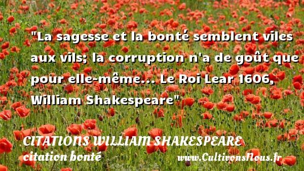 La sagesse et la bonté semblent viles aux vils; la corruption n a de goût que pour elle-même...  Le Roi Lear 1606, William Shakespeare   Une citation sur la bonté CITATIONS WILLIAM SHAKESPEARE - citation bonté