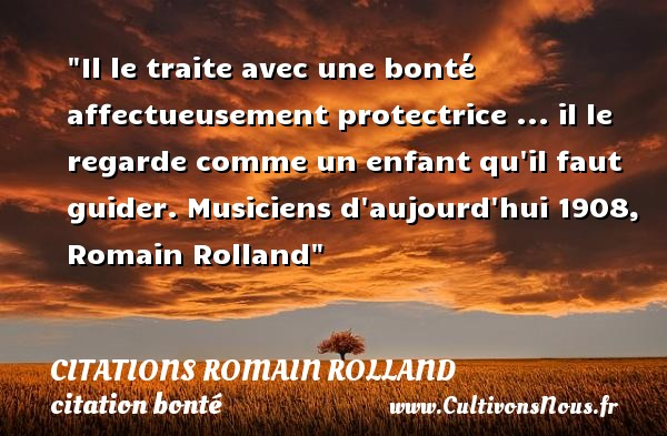 Il le traite avec une bonté affectueusement protectrice ... il le regarde comme un enfant qu il faut guider.  Musiciens d aujourd hui 1908, Romain Rolland   Une citation sur la bonté CITATIONS ROMAIN ROLLAND - citation bonté