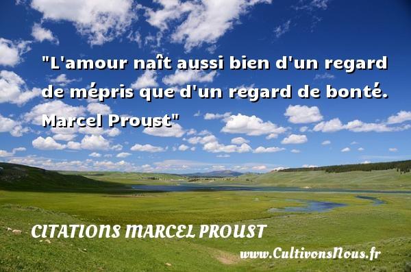 L amour naît aussi bien d un regard de mépris que d un regard de bonté.   Marcel Proust   Une citation sur la bonté CITATIONS MARCEL PROUST - citation bonté