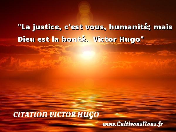 La justice, c est vous, humanité; mais Dieu est la bonté.   Victor Hugo   Une citation sur la bonté CITATION VICTOR HUGO - citation bonté