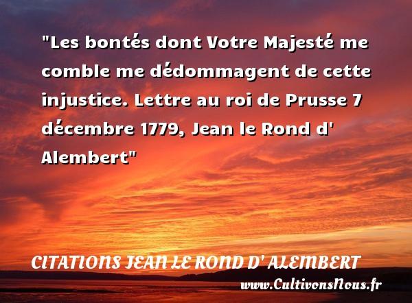 Les bontés dont Votre Majesté me comble me dédommagent de cette injustice.  Lettre au roi de Prusse 7 décembre 1779, Jean le Rond d  Alembert   Une citation sur la bonté CITATIONS JEAN LE ROND D' ALEMBERT - citation bonté