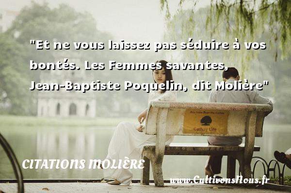 Et ne vous laissez pas séduire à vos bontés.  Les Femmes savantes, Jean-Baptiste Poquelin, dit Molière   Une citation sur la bonté CITATIONS MOLIÈRE - Citations Molière - citation bonté