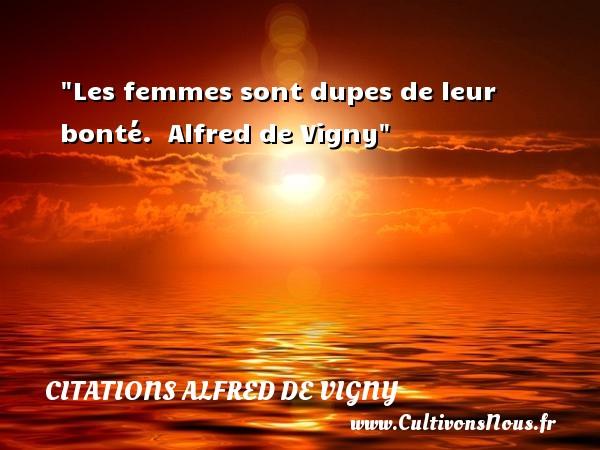 Les femmes sont dupes de leur bonté.   Alfred de Vigny   Une citation sur la bonté CITATIONS ALFRED DE VIGNY - citation bonté