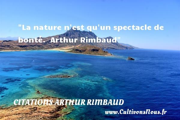 La nature n est qu un spectacle de bonté.   Arthur Rimbaud   Une citation sur la bonté CITATIONS ARTHUR RIMBAUD - citation bonté