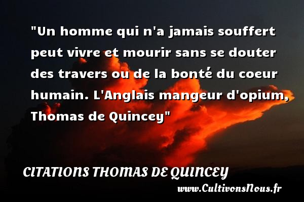 Citations Thomas de Quincey - citation bonté - Un homme qui n a jamais souffert peut vivre et mourir sans se douter des travers ou de la bonté du coeur humain.  L Anglais mangeur d opium, Thomas de Quincey   Une citation sur la bonté CITATIONS THOMAS DE QUINCEY