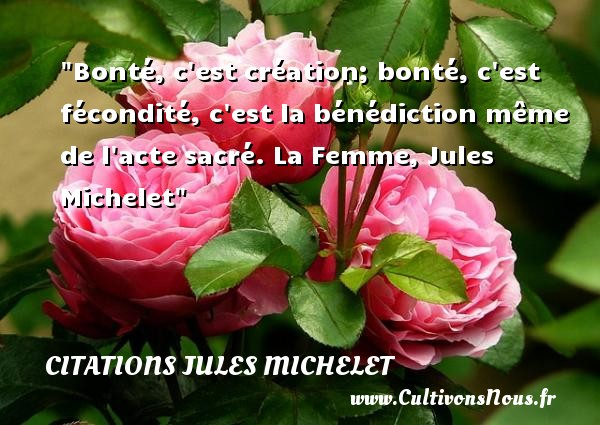 Bonté, c est création; bonté, c est fécondité, c est la bénédiction même de l acte sacré.  La Femme, Jules Michelet   Une citation sur la bonté CITATIONS JULES MICHELET - citation bonté