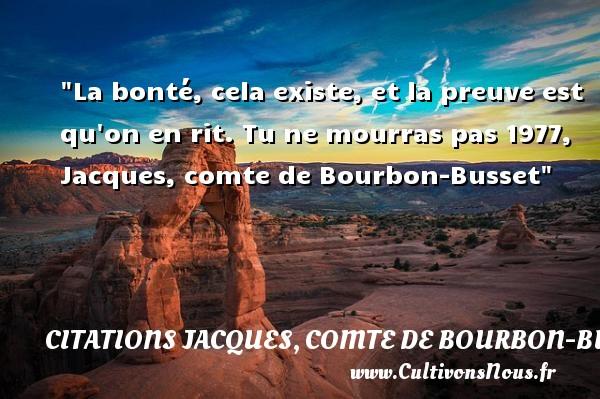La bonté, cela existe, et la preuve est qu on en rit.  Tu ne mourras pas 1977, Jacques, comte de Bourbon-Busset   Une citation sur la bonté CITATIONS JACQUES, COMTE DE BOURBON-BUSSET - citation bonté