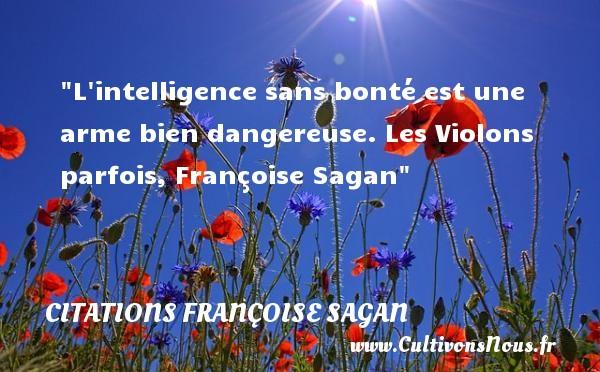 L intelligence sans bonté est une arme bien dangereuse.  Les Violons parfois, Françoise Sagan   Une citation sur la bonté CITATIONS FRANÇOISE SAGAN - Citations Françoise Sagan - citation bonté