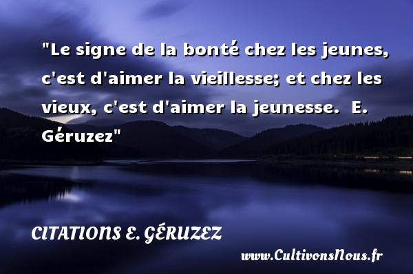 Le signe de la bonté chez les jeunes, c est d aimer la vieillesse; et chez les vieux, c est d aimer la jeunesse.   E. Géruzez   Une citation sur la bonté CITATIONS E. GÉRUZEZ - Citations E. Géruzez - citation bonté