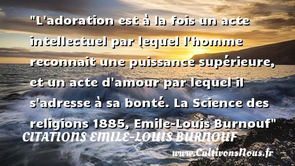 L adoration est à la fois un acte intellectuel par lequel l homme reconnait une puissance supérieure, et un acte d amour par lequel il s adresse à sa bonté.  La Science des religions 1885, Emile-Louis Burnouf   Une citation sur la bonté CITATIONS EMILE-LOUIS BURNOUF - citation bonté