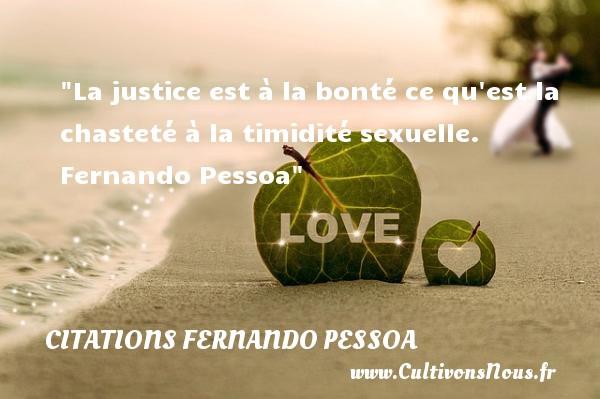 Citations Fernando Pessoa - citation bonté - La justice est à la bonté ce qu est la chasteté à la timidité sexuelle.   Fernando Pessoa   Une citation sur la bonté CITATIONS FERNANDO PESSOA