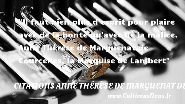 Il faut bien plus d esprit pour plaire avec de la bonté qu avec de la malice.   Anne Thérèse de Marguenat de Courcelles, la Marquise de Lambert   Une citation sur la bonté CITATIONS ANNE THÉRÈSE DE MARGUENAT DE COURCELLES, MARQUISE DE LAMBERT - Citations Anne Thérèse de Marguenat de Courcelles, marquise de Lambert - citation bonté