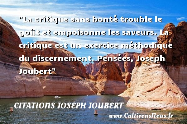 La critique sans bonté trouble le goût et empoisonne les saveurs. La critique est un exercice méthodique du discernement.  Pensées, Joseph Joubert   Une citation sur la bonté CITATIONS JOSEPH JOUBERT - citation bonté