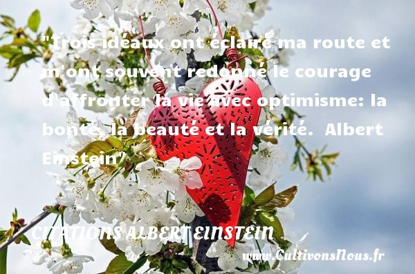 Trois idéaux ont éclairé ma route et m ont souvent redonné le courage d affronter la vie avec optimisme: la bonté, la beauté et la vérité.   Albert Einstein   Une citation sur la bonté CITATIONS ALBERT EINSTEIN - citation bonté