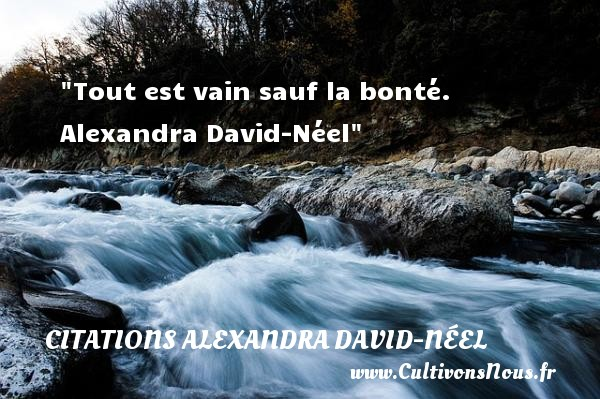 Citations Alexandra David-Néel - citation bonté - Tout est vain sauf la bonté.   Alexandra David-Néel   Une citation sur la bonté CITATIONS ALEXANDRA DAVID-NÉEL