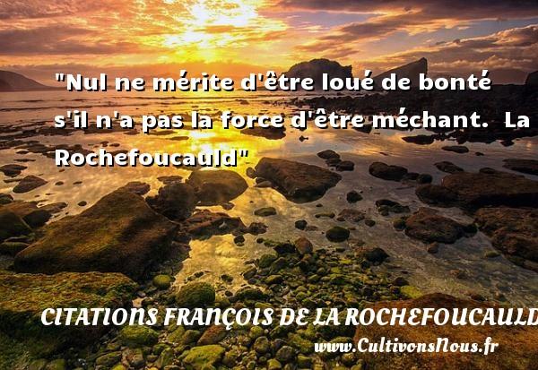Nul ne mérite d être loué de bonté s il n a pas la force d être méchant.   La Rochefoucauld   Une citation sur la bonté CITATIONS FRANÇOIS DE LA ROCHEFOUCAULD - Citations François de La Rochefoucauld - citation bonté