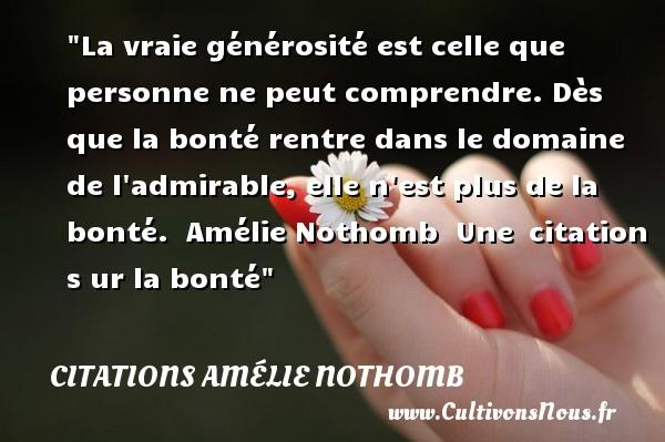 Citations Amélie Nothomb - citation bonté - Citation générosité - La vraie générosité est celle que personne ne peut comprendre. Dès que la bonté rentre dans le domaine de l admirable, elle n est plus de la bonté.   Amélie Nothomb   Une citation s ur la bonté CITATIONS AMÉLIE NOTHOMB