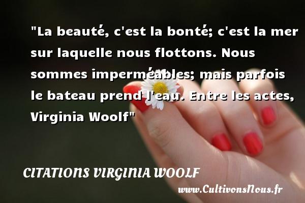 Citations Virginia Woolf - citation bonté - La beauté, c est la bonté; c est la mer sur laquelle nous flottons. Nous sommes imperméables; mais parfois le bateau prend l eau.  Entre les actes, Virginia Woolf   Une citation sur la bonté CITATIONS VIRGINIA WOOLF
