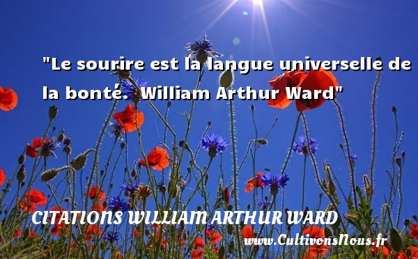 Le sourire est la langue universelle de la bonté.   William Arthur Ward   Une citation s ur la bonté CITATIONS WILLIAM ARTHUR WARD - citation bonté