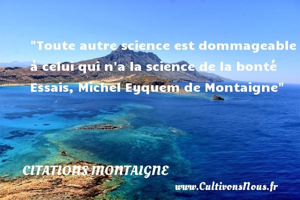 Toute autre science est dommageable à celui qui n a la science de la bonté  Essais, Michel Eyquem de Montaigne   Une citation s ur la bonté CITATIONS MONTAIGNE - citation bonté
