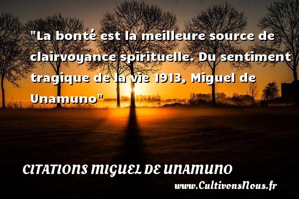 La bonté est la meilleure source de clairvoyance spirituelle.  Du sentiment tragique de la vie 1913, Miguel de Unamuno   Une citation s ur la bonté CITATIONS MIGUEL DE UNAMUNO - citation bonté