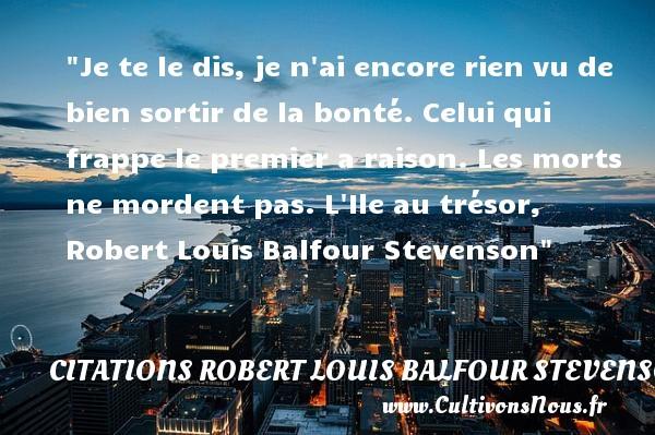 Citations Robert Louis Balfour Stevenson - citation bonté - Je te le dis, je n ai encore rien vu de bien sortir de la bonté. Celui qui frappe le premier a raison. Les morts ne mordent pas.  L Ile au trésor, Robert Louis Balfour Stevenson   Une citation s ur la bonté CITATIONS ROBERT LOUIS BALFOUR STEVENSON
