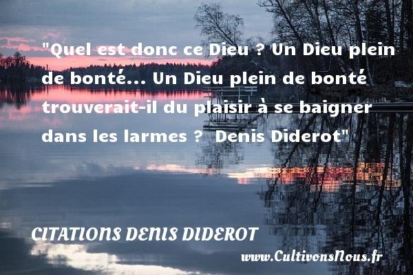 Citations Denis Diderot - citation bonté - Quel est donc ce Dieu ? Un Dieu plein de bonté... Un Dieu plein de bonté trouverait-il du plaisir à se baigner dans les larmes ?   Denis Diderot   Une citation s ur la bonté CITATIONS DENIS DIDEROT