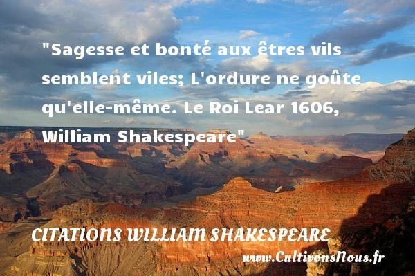 Sagesse et bonté aux êtres vils semblent viles; L ordure ne goûte qu elle-même.  Le Roi Lear 1606, William Shakespeare   Une citation  sur la bonté CITATIONS WILLIAM SHAKESPEARE - citation bonté