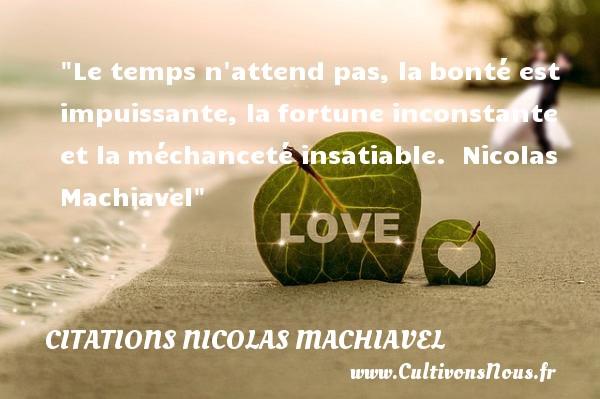 Le temps n attend pas, labonté est impuissante, lafortune inconstante et laméchanceté insatiable.   Nicolas Machiavel   Une citation sur la bonté CITATIONS NICOLAS MACHIAVEL - citation bonté