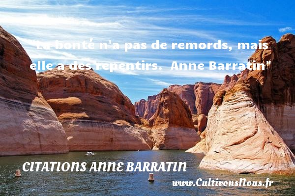 Citations Anne Barratin - citation bonté - La bonté n a pas de remords, mais elle a des repentirs.   Anne Barratin   Une citation  sur la bonté CITATIONS ANNE BARRATIN