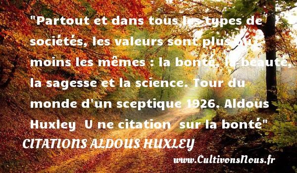 Citations Aldous Huxley - citation bonté - Partout et dans tous les types de sociétés, les valeurs sont plus ou moins les mêmes : la bonté, la beauté, la sagesse et la science.  Tour du monde d un sceptique 1926. Aldous Huxley   U ne citation   sur la bonté CITATIONS ALDOUS HUXLEY