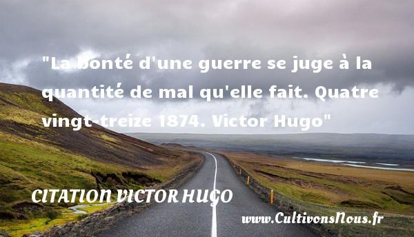 La bonté d une guerre se juge à la quantité de mal qu elle fait.  Quatre vingt-treize 1874. Victor Hugo   Une citation  sur la bonté CITATION VICTOR HUGO - citation bonté