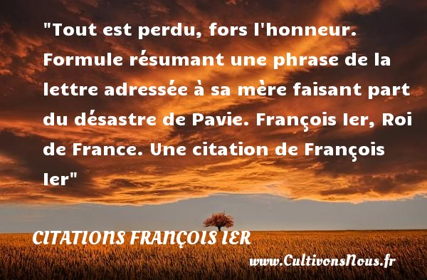 Tout est perdu, fors l honneur.  Formule résumant une phrase de la lettre adressée à sa mère faisant part du désastre de Pavie.  François Ier, Roi de France. Une  citation  de François Ier CITATIONS FRANÇOIS IER - Citations François Ier - rois de France