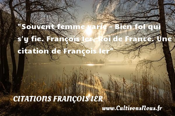 Souvent femme varie - Bien fol qui s y fie.  François Ier, Roi de France. Une  citation  de François Ier CITATIONS FRANÇOIS IER - Citations François Ier - rois de France
