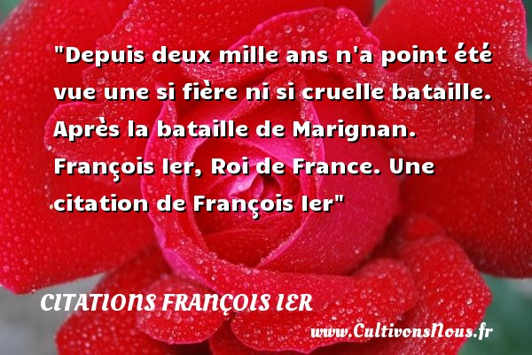 Depuis deux mille ans n a point été vue une si fière ni si cruelle bataille.  Après la bataille de Marignan. François Ier, Roi de France. Une  citation  de François Ier CITATIONS FRANÇOIS IER - Citations François Ier - rois de France