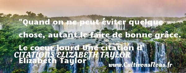 Quand on ne peut éviter quelque chose, autant le faire de bonne grâce.  Le coeur lourd Une  citation  d  Elizabeth Taylor CITATIONS ELIZABETH TAYLOR
