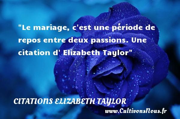 Le mariage, c est une période de repos entre deux passions.  Une  citation  d  Elizabeth Taylor CITATIONS ELIZABETH TAYLOR - Citations mariage