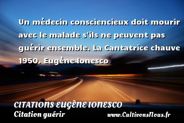 Citations - Citations Eugène Ionesco - Citation guérir - écrivain - Un médecin consciencieux doit mourir avec le malade s ils ne peuvent pas guérir ensemble.  La Cantatrice chauve 1950. Eugène Ionesco CITATIONS EUGÈNE IONESCO