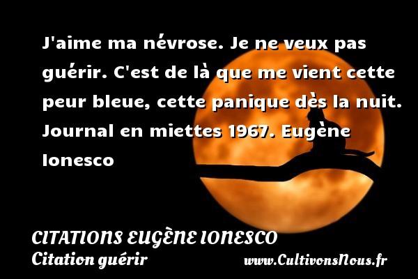 Citations - Citations Eugène Ionesco - Citation guérir - écrivain - J aime ma névrose. Je ne veux pas guérir. C est de là que me vient cette peur bleue, cette panique dès la nuit.  Journal en miettes 1967. Eugène Ionesco CITATIONS EUGÈNE IONESCO