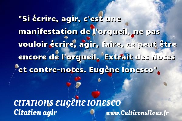 Si écrire, agir, c est une manifestation de l orgueil, ne pas vouloir écrire, agir, faire, ce peut être encore de l orgueil.   Extrait des Notes et contre-notes. Eugène Ionesco   Une citation agir CITATIONS EUGÈNE IONESCO - Citations Eugène Ionesco - écrivain