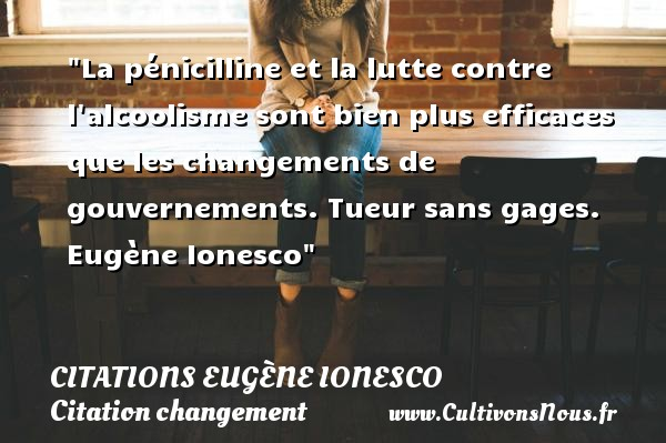 Citations - Citations Eugène Ionesco - Citation changement - La pénicilline et la lutte contre l alcoolisme sont bien plus efficaces que les changements de gouvernements.  Tueur sans gages. Eugène Ionesco   Une citation sur le changement CITATIONS EUGÈNE IONESCO