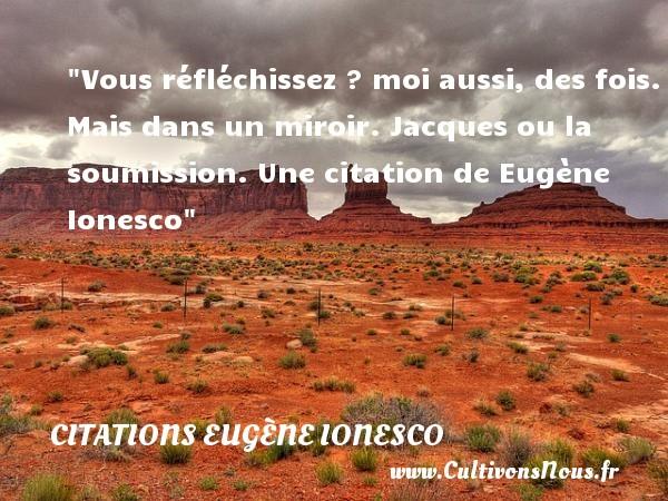 Citations - Citations Eugène Ionesco - écrivain - Vous réfléchissez ? moi aussi, des fois. Mais dans un miroir.  Jacques ou la soumission. Une  citation  de Eugène Ionesco CITATIONS EUGÈNE IONESCO