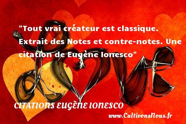 Tout vrai créateur est classique.   Extrait des Notes et contre-notes. Une  citation  de Eugène Ionesco CITATIONS EUGÈNE IONESCO - Citations Eugène Ionesco - écrivain
